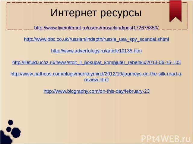 Интернет ресурсы http://www.liveinternet.ru/users/musicland/post172675850/  http://www.bbc.co.uk/russian/indepth/russia_usa_spy_scandal.shtml  http://www.advertology.ru/article10135.htm  http://liefuld.ucoz.ru/news/stoit_li_pokupat_kompjuter_rebe…