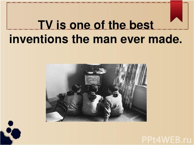 TV is one of the best inventions the man ever made.