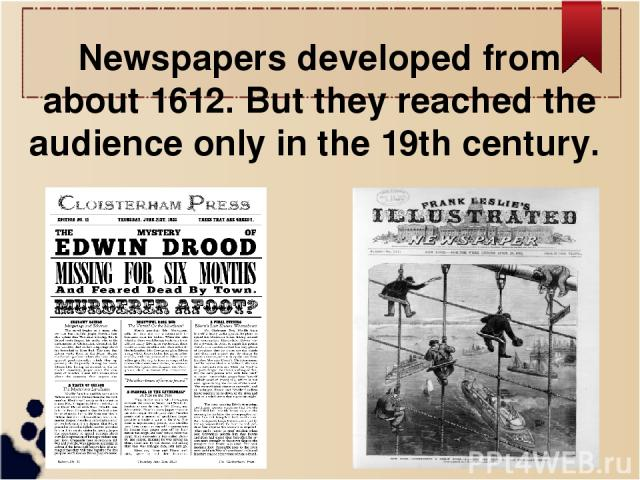 Newspapers developed from about 1612. But they reached the audience only in the 19th century.