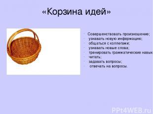 «Корзина идей» Совершенствовать произношение; узнавать новую информацию; общатьс