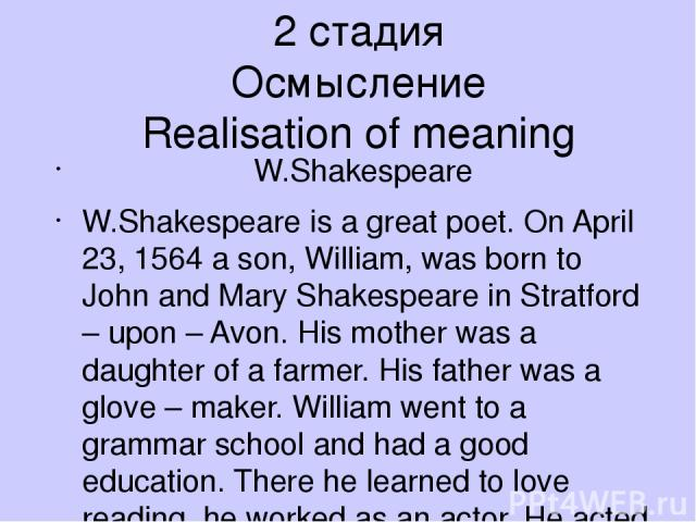 2 стадия Осмысление Realisation of meaning W.Shakespeare W.Shakespeare is a great poet. On April 23, 1564 a son, William, was born to John and Mary Shakespeare in Stratford – upon – Avon. His mother was a daughter of a farmer. His father was a glove…