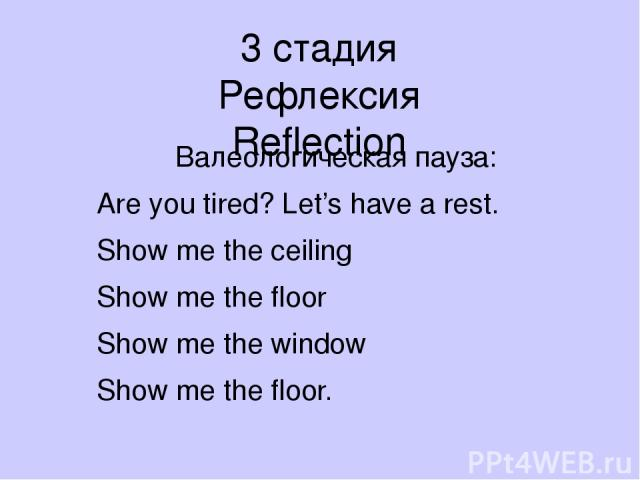 3 стадия Рефлексия Reflection Валеологическая пауза: Are you tired? Let's have a rest. Show me the ceiling Show me the floor Show me the window Show me the floor.