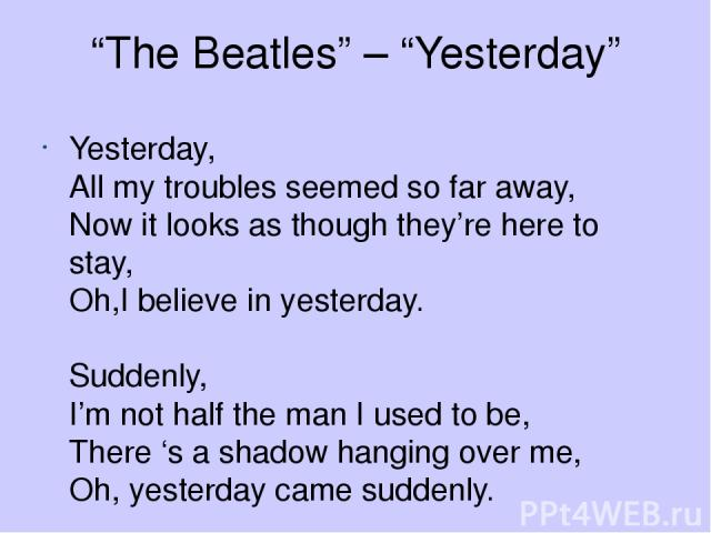 """""""The Beatles"""" – """"Yesterday"""" Yesterday, All my troubles seemed so far away, Now it looks as though they're here to stay, Oh,I believe in yesterday. Suddenly, I'm not half the man I used to be, There 's a shadow hanging over me, Oh, yesterday came suddenly."""