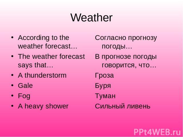 Weather According to the weather forecast… The weather forecast says that… A thunderstorm Gale Fog A heavy shower Согласно прогнозу погоды… В прогнозе погоды говорится, что… Гроза Буря Туман Сильный ливень