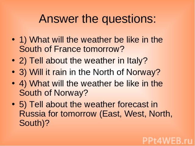 Answer the questions: 1) What will the weather be like in the South of France tomorrow? 2) Tell about the weather in Italy? 3) Will it rain in the North of Norway? 4) What will the weather be like in the South of Norway? 5) Tell about the weather fo…