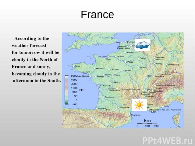 France According to the weather forecast for tomorrow it will be cloudy in the North of France and sunny, becoming cloudy in the afternoon in the South.