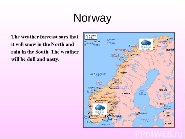 Norway The weather forecast says that it will snow in the North and rain in the South. The weather will be dull and nasty.