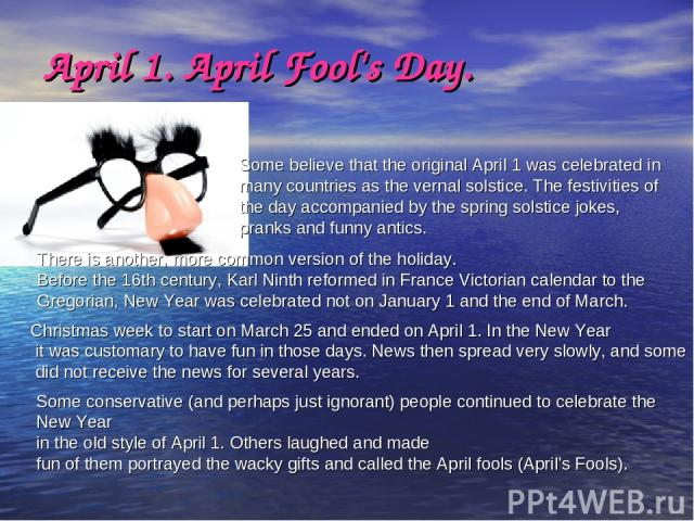 April 1. April Fool's Day. Some believe that the original April 1 was celebrated in many countries as the vernal solstice. The festivities of the day accompanied by the spring solstice jokes, pranks and funny antics. There is another, more common ve…