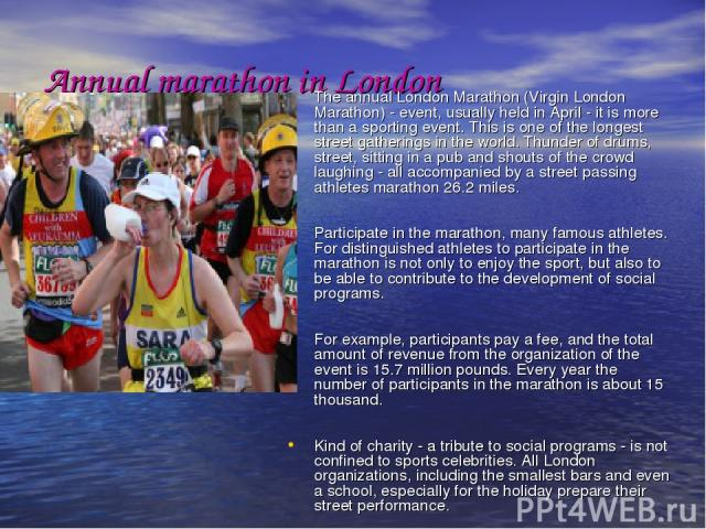Annual marathon in London The annual London Marathon (Virgin London Marathon) - event, usually held in April - it is more than a sporting event. This is one of the longest street gatherings in the world. Thunder of drums, street, sitting in a pub an…