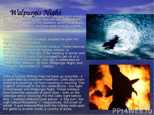 Walpurgis Night Walpurgis Night - is the main coven, and also one of the most important pagan festivals devoted to fertility. It is a festival to honor the attention which must every self-respecting witch. And this went from an ungodly tradition? Th…