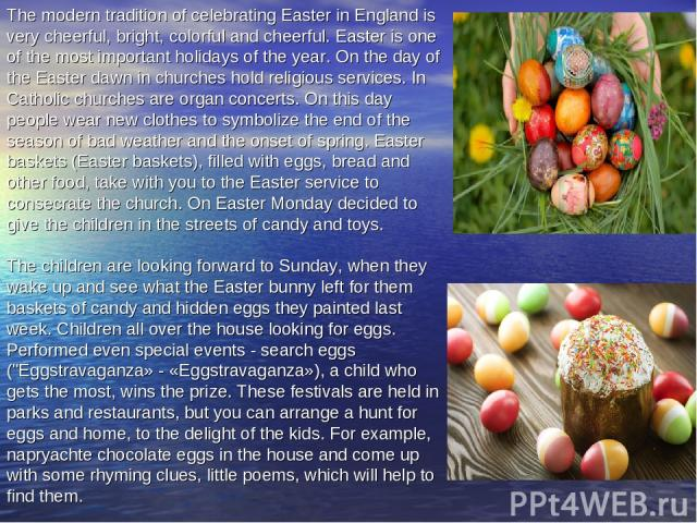 The modern tradition of celebrating Easter in England is very cheerful, bright, colorful and cheerful. Easter is one of the most important holidays of the year. On the day of the Easter dawn in churches hold religious services. In Catholic churches …