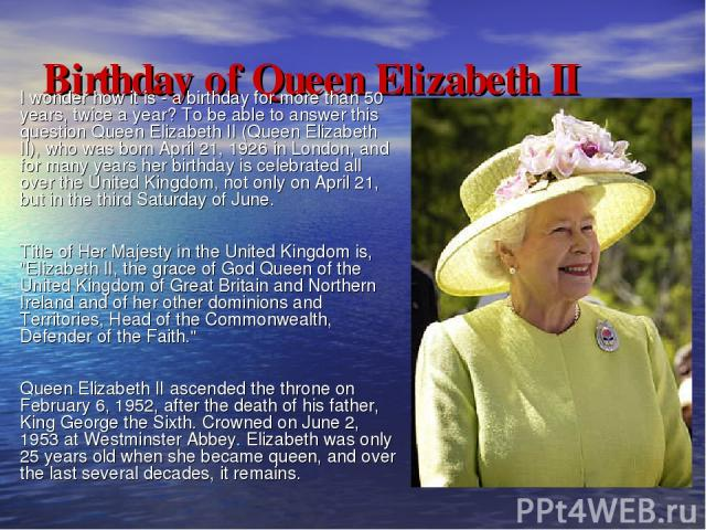 Birthday of Queen Elizabeth II I wonder how it is - a birthday for more than 50 years, twice a year? To be able to answer this question Queen Elizabeth II (Queen Elizabeth II), who was born April 21, 1926 in London, and for many years her birthday i…