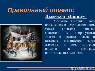 Правильный ответ: Дымоход (chimney) Согласно традиции, ночь проведенная в доме с