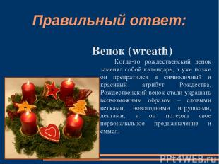 Правильный ответ: Венок (wreath) Когда-то рождественский венок заменял собой кал