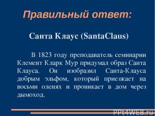 Правильный ответ: Санта Клаус (SantaClaus) В 1823 году преподаватель семинарии К