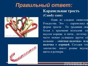 Правильный ответ: Карамельная трость (Candy cane) Один из сладких символов Рожде