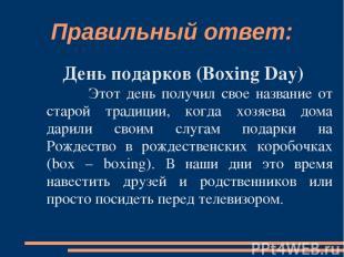 Правильный ответ: День подарков (Boxing Day) Этот день получил свое название от