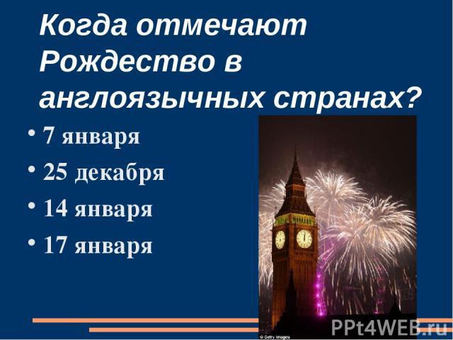 Когда отмечают Рождество в англоязычных странах? 7 января 25 декабря 14 января 17 января