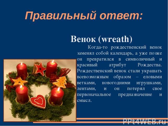 Правильный ответ: Венок (wreath) Когда-то рождественский венок заменял собой календарь, а уже позже он превратился в символичный и красивый атрибут Рождества. Рождественский венок стали украшать всевозможным образом – еловыми ветками, новогодними иг…