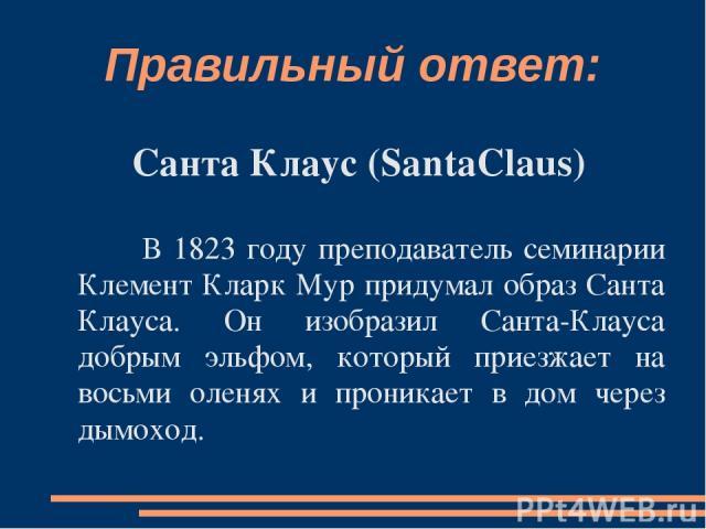 Правильный ответ: Санта Клаус (SantaClaus) В 1823 году преподаватель семинарии Клемент Кларк Мур придумал образ Санта Клауса. Он изобразил Санта-Клауса добрым эльфом, который приезжает на восьми оленях и проникает в дом через дымоход.