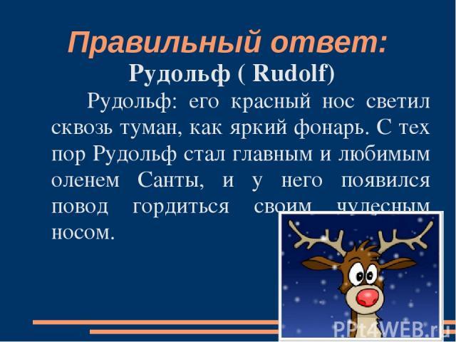 Правильный ответ: Рудольф ( Rudolf) Рудольф: его красный нос светил сквозь туман, как яркий фонарь. С тех пор Рудольф стал главным и любимым оленем Санты, и у него появился повод гордиться своим чудесным носом.