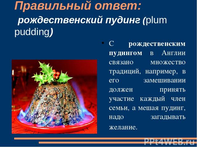 Правильный ответ: рождественский пудинг (plum pudding) С рождественским пудингом в Англии связано множество традиций, например, в его замешивании должен принять участие каждый член семьи, а мешая пудинг, надо загадывать желание.