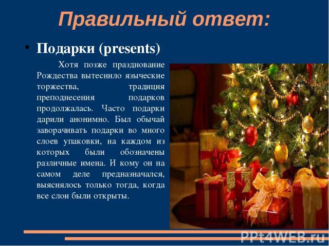 Правильный ответ: Подарки (presents) Хотя позже празднование Рождества вытеснило языческие торжества, традиция преподнесения подарков продолжалась. Часто подарки дарили анонимно. Был обычай заворачивать подарки во много слоев упаковки, на каждом из …