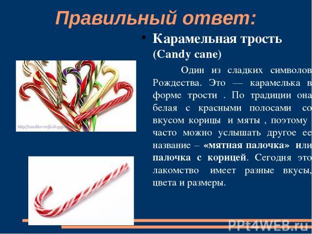 Правильный ответ: Карамельная трость (Candy cane) Один из сладких символов Рождества. Это — карамелька в форме трости . По традиции она белая с красными полосами со вкусом корицы и мяты , поэтому часто можно услышать другое ее название – «мятная п…