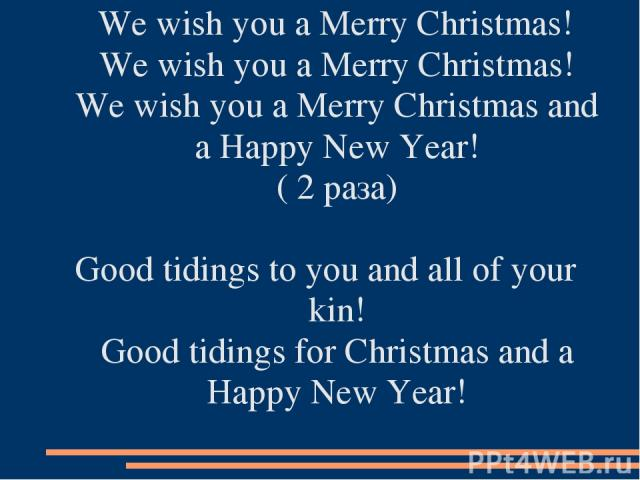 We wish you a Merry Christmas! We wish you a Merry Christmas! We wish you a Merry Christmas and a Happy New Year! ( 2 раза) Good tidings to you and all of your kin! Good tidings for Christmas and a Happy New Year!
