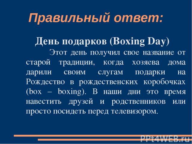 Правильный ответ: День подарков (Boxing Day) Этот день получил свое название от старой традиции, когда хозяева дома дарили своим слугам подарки на Рождество в рождественских коробочках (box – boxing). В наши дни это время навестить друзей и родствен…