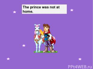 The prince was not at home.