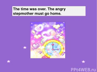 The time was over. The angry stepmother must go home.