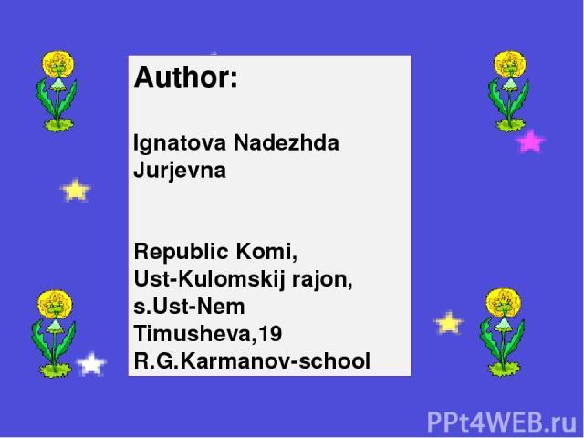 Author: Ignatova Nadezhda Jurjevna Republic Komi, Ust-Kulomskij rajon, s.Ust-Nem Timusheva,19 R.G.Karmanov-school