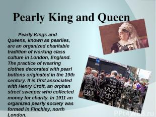 Pearly King and Queen Pearly Kings and Queens, known as pearlies, are an organiz