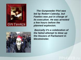 The Gunpowder Plot was led by Robert Catesby, but Fawkes was put in charge of it