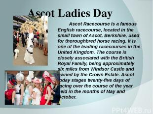 Ascot Ladies Day Ascot Racecourse is a famous English racecourse, located in the