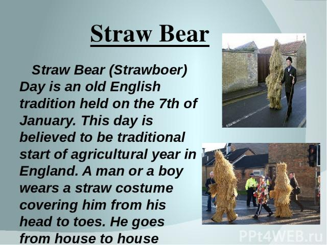 Straw Bear Straw Bear (Strawboer) Day is an old English tradition held on the 7th of January. This day is believed to be traditional start of agricultural year in England. A man or a boy wears a straw costume covering him from his head to toes. He g…