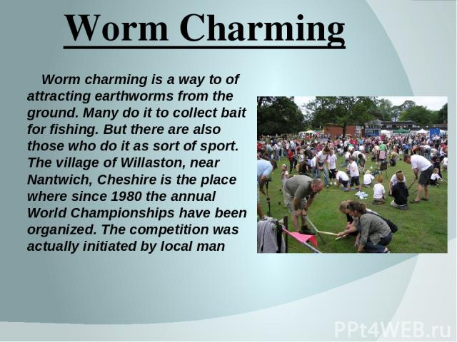 Worm Charming Worm charming is a way to of attracting earthworms from the ground. Many do it to collect bait for fishing. But there are also those who do it as sort of sport. The village of Willaston, near Nantwich, Cheshire is the place where since…