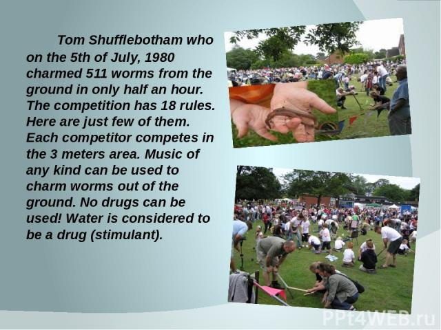 Tom Shufflebotham who on the 5th of July, 1980 charmed 511 worms from the ground in only half an hour. The competition has 18 rules. Here are just few of them. Each competitor competes in the 3 meters area. Music of any kind can be used to charm wor…