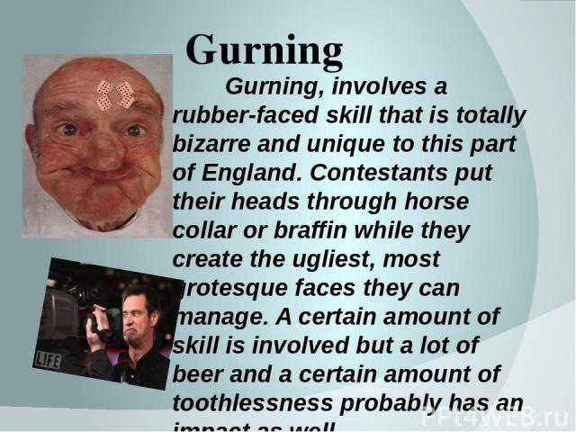 Gurning Gurning, involves a rubber-faced skill that is totally bizarre and unique to this part of England. Contestants put their heads through horse collar or braffin while they create the ugliest, most grotesque faces they can manage. A certain amo…