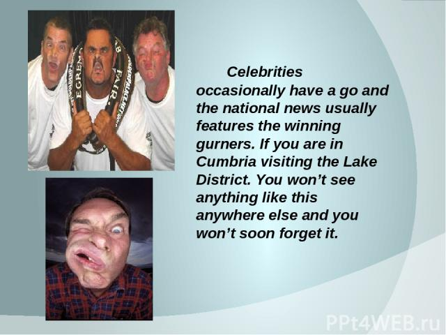 Celebrities occasionally have a go and the national news usually features the winning gurners. If you are in Cumbria visiting the Lake District. You won't see anything like this anywhere else and you won't soon forget it.