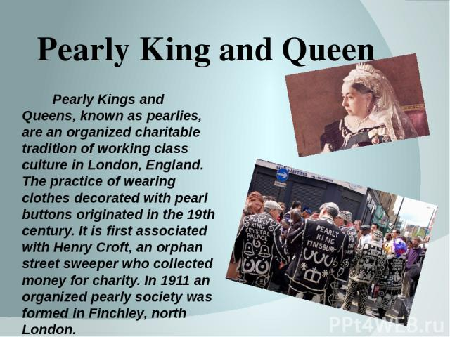Pearly King and Queen Pearly Kings and Queens, known as pearlies, are an organized charitable tradition of working class culture in London, England. The practice of wearing clothes decorated with pearl buttons originated in the 19th century. It is f…