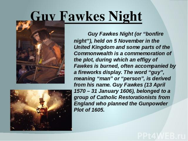 """Guy Fawkes Night Guy Fawkes Night (or """"bonfire night""""), held on 5 November in the United Kingdom and some parts of the Commonwealth is a commemoration of the plot, during which an effigy of Fawkes is burned, often accompanied by a fireworks display.…"""