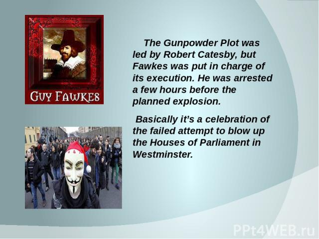 The Gunpowder Plot was led by Robert Catesby, but Fawkes was put in charge of its execution. He was arrested a few hours before the planned explosion. Basically it's a celebration of the failed attempt to blow up the Houses of Parliament in Westminster.