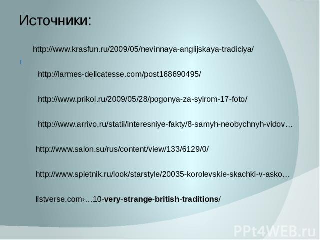 Источники: http://www.krasfun.ru/2009/05/nevinnaya-anglijskaya-tradiciya/ http://larmes-delicatesse.com/post168690495/ http://www.prikol.ru/2009/05/28/pogonya-za-syirom-17-foto/ http://www.arrivo.ru/statii/interesniye-fakty/8-samyh-neobychnyh-vidov……