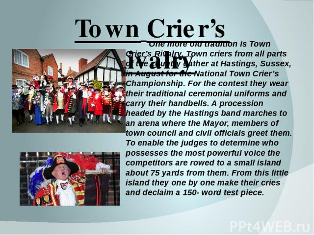 Town Crier's Rivalry One more old tradition is Town Crier's Rivalry. Town criers from all parts of the country gather at Hastings, Sussex, in August for the National Town Crier's Championship. For the contest they wear their traditional ceremonial u…