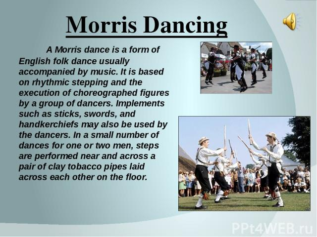 Morris Dancing A Morris dance is a form of English folk dance usually accompanied by music. It is based on rhythmic stepping and the execution of choreographed figures by a group of dancers. Implements such as sticks, swords, and handkerchiefs may a…