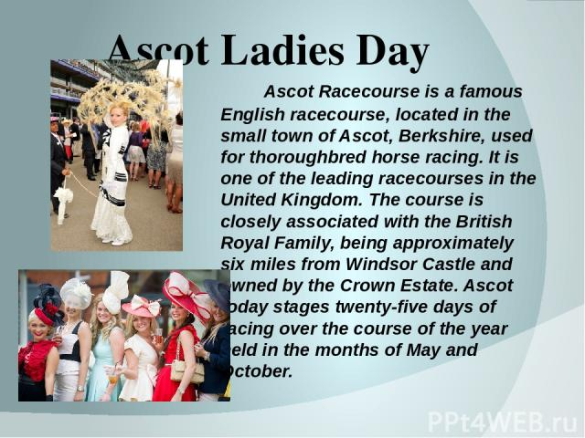 Ascot Ladies Day Ascot Racecourse is a famous English racecourse, located in the small town of Ascot, Berkshire, used for thoroughbred horse racing. It is one of the leading racecourses in the United Kingdom. The course is closely associated with th…