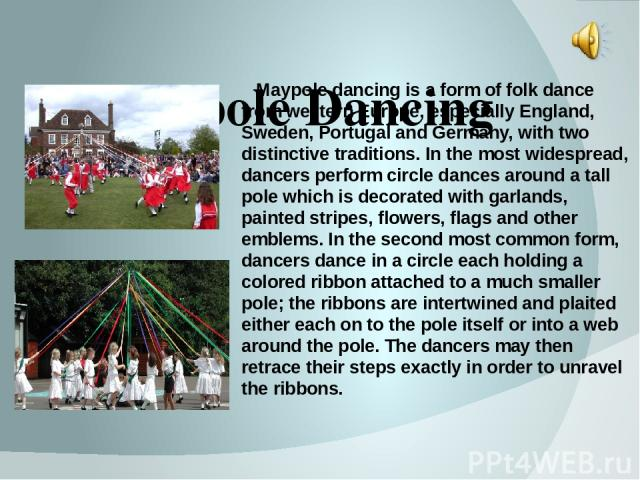 Maypole Dancing Maypole dancing is a form of folk dance from western Europe, especially England, Sweden, Portugal and Germany, with two distinctive traditions. In the most widespread, dancers perform circle dances around a tall pole which is decorat…