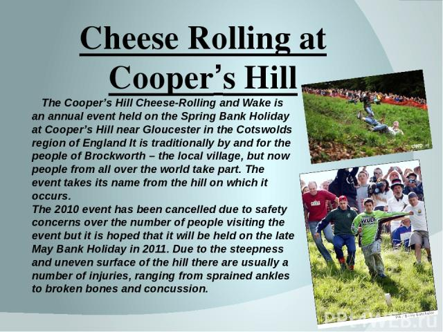 Cheese Rolling at Cooper's Hill The Cooper's Hill Cheese-Rolling and Wake is an annual event held on the Spring Bank Holiday at Cooper's Hill near Gloucester in the Cotswolds region of England It is traditionally by and for the people of Brockworth …